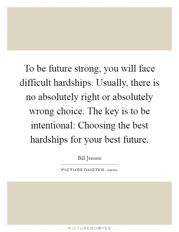 To be future strong, you will face difficult hardships. Usually, there is no absolutely right or absolutely wrong choice. The key is to be intentional: Choosing the best hardships for your best future Picture Quote #1