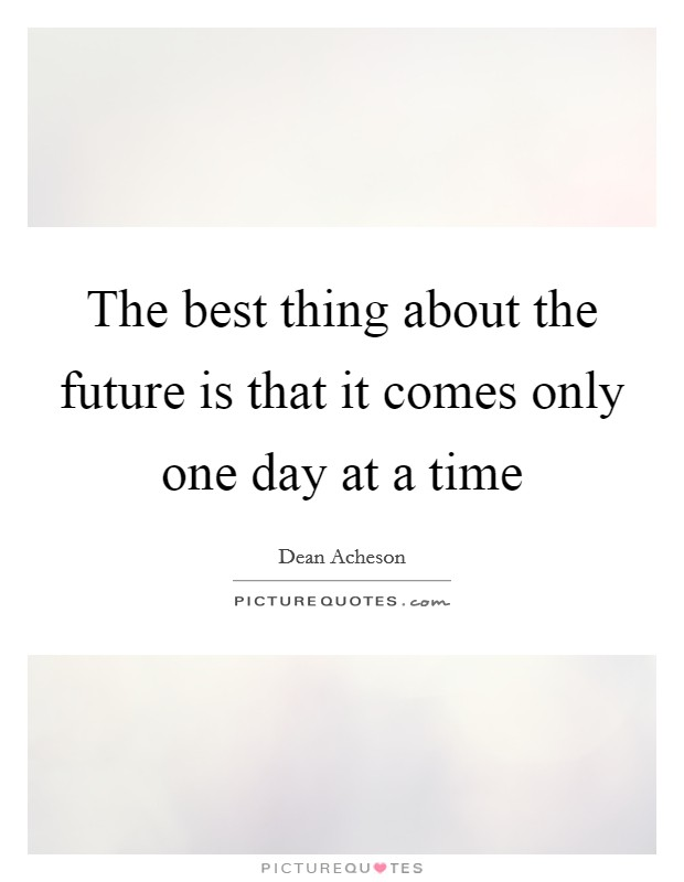 The best thing about the future is that it comes only one day at a time Picture Quote #1
