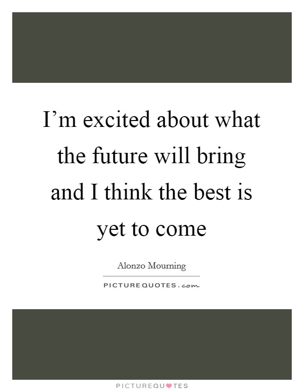 I'm excited about what the future will bring and I think the best is yet to come Picture Quote #1