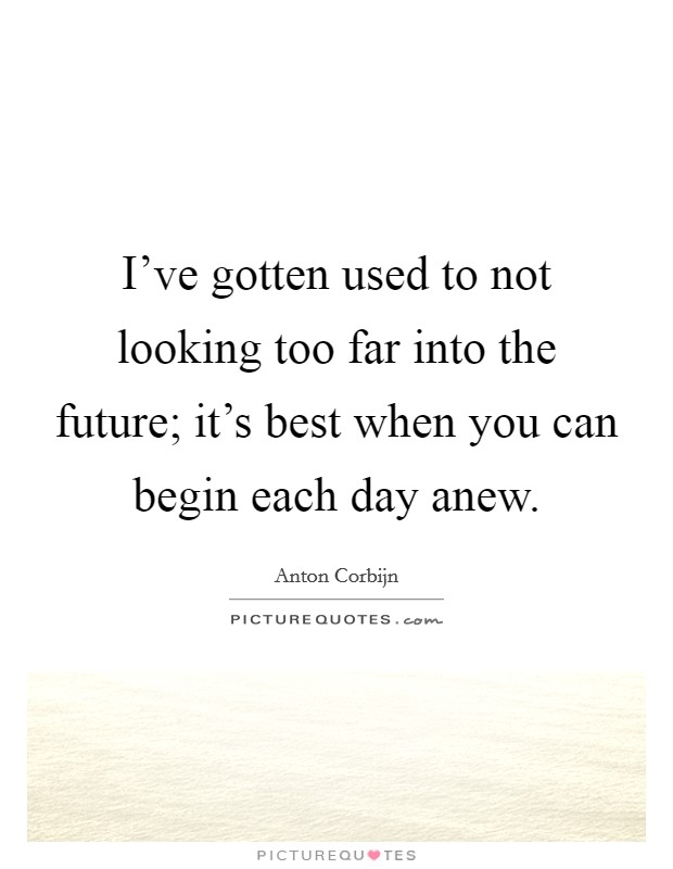 I've gotten used to not looking too far into the future; it's best when you can begin each day anew Picture Quote #1