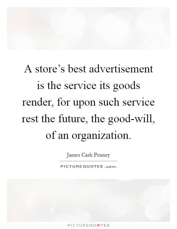 A store's best advertisement is the service its goods render, for upon such service rest the future, the good-will, of an organization Picture Quote #1