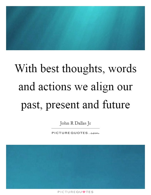 With best thoughts, words and actions we align our past, present and future Picture Quote #1