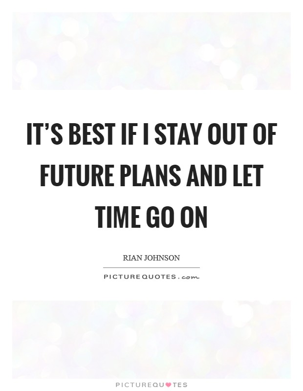 It's best if I stay out of future plans and let time go on Picture Quote #1