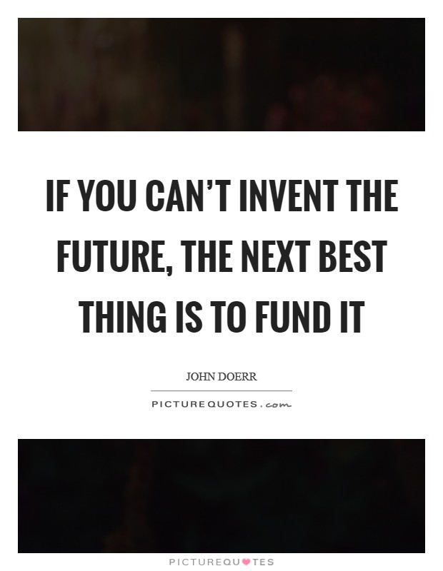 If you can't invent the future, the next best thing is to fund it Picture Quote #1
