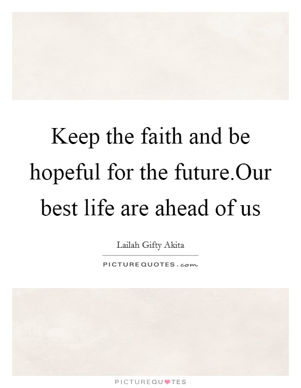 Keep the faith and be hopeful for the future.Our best life are ahead of us Picture Quote #1