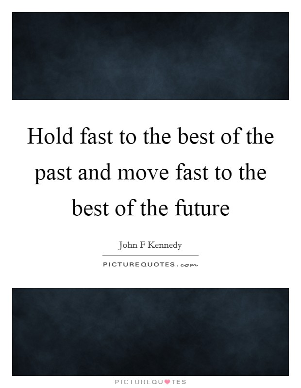 Hold fast to the best of the past and move fast to the best of the future Picture Quote #1