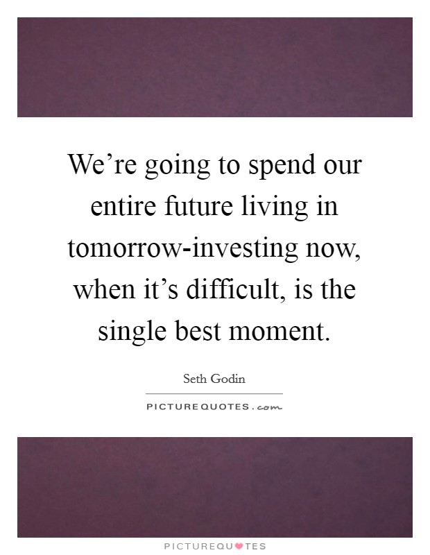 We're going to spend our entire future living in tomorrow-investing now, when it's difficult, is the single best moment. Picture Quote #1
