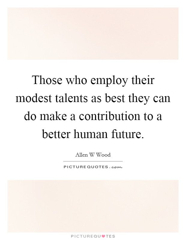 Those who employ their modest talents as best they can do make a contribution to a better human future Picture Quote #1