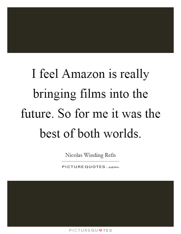 I feel Amazon is really bringing films into the future. So for me it was the best of both worlds Picture Quote #1