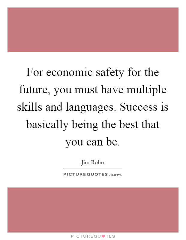 For economic safety for the future, you must have multiple skills and languages. Success is basically being the best that you can be Picture Quote #1