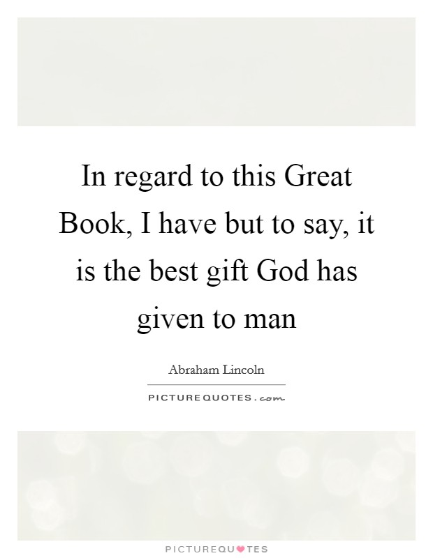 In regard to this Great Book, I have but to say, it is the best gift God has given to man Picture Quote #1