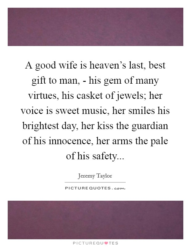 A good wife is heaven's last, best gift to man, - his gem of many virtues, his casket of jewels; her voice is sweet music, her smiles his brightest day, her kiss the guardian of his innocence, her arms the pale of his safety Picture Quote #1