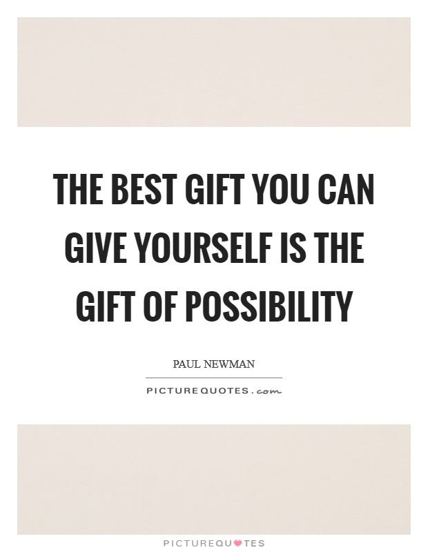 The best gift you can give yourself is the gift of possibility Picture Quote #1