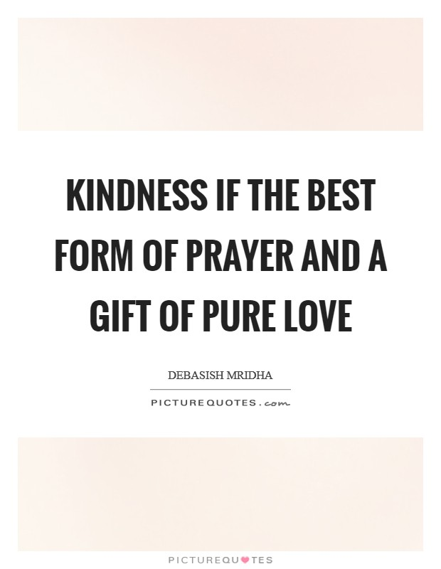 Kindness if the best form of prayer and a gift of pure love Picture Quote #1