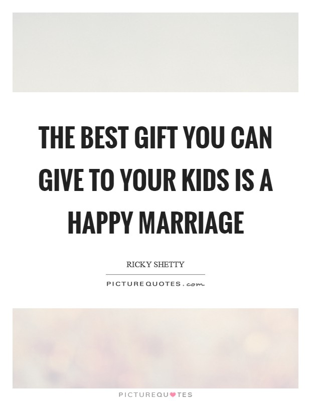 The best gift you can give to your kids is a happy marriage Picture Quote #1