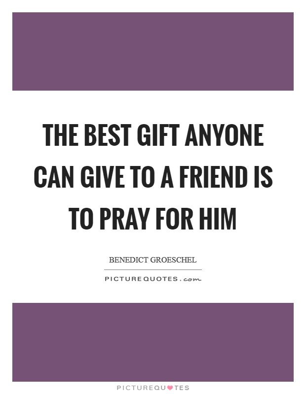 The best gift anyone can give to a friend is to pray for him Picture Quote #1