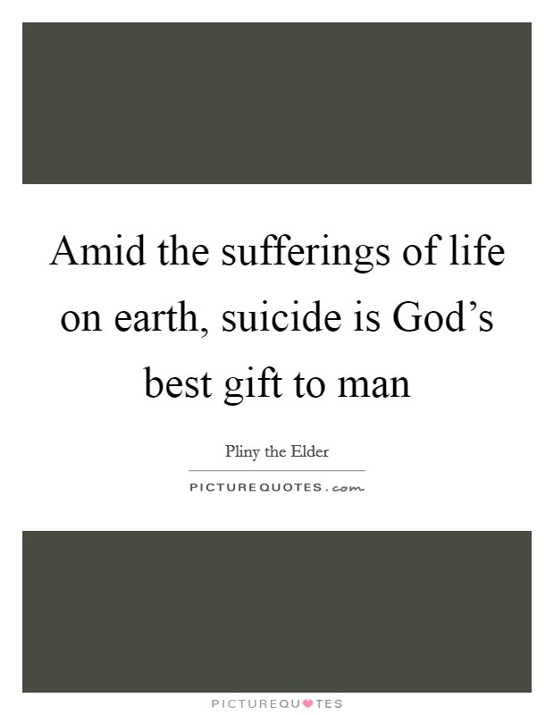 Amid the sufferings of life on earth, suicide is God's best gift to man Picture Quote #1