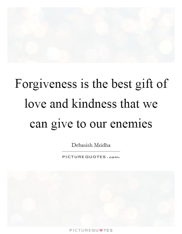 Forgiveness is the best gift of love and kindness that we can give to our enemies Picture Quote #1