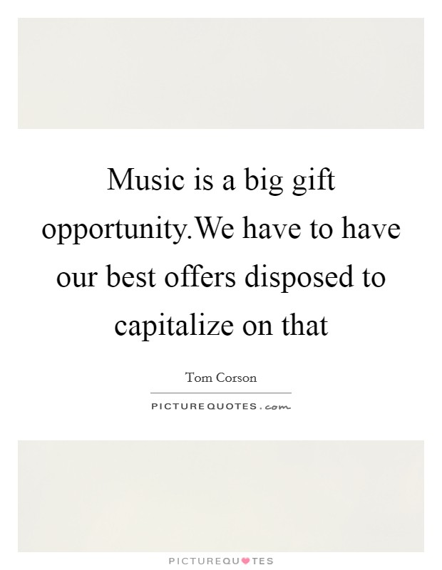 Music is a big gift opportunity.We have to have our best offers disposed to capitalize on that Picture Quote #1