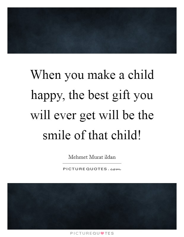 When you make a child happy, the best gift you will ever get will be the smile of that child! Picture Quote #1