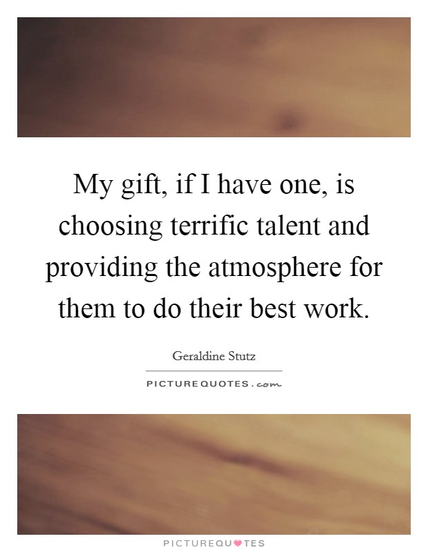 My gift, if I have one, is choosing terrific talent and providing the atmosphere for them to do their best work Picture Quote #1