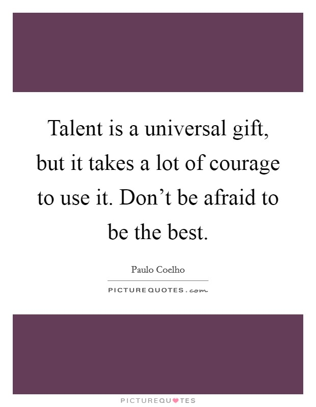 Talent is a universal gift, but it takes a lot of courage to use it. Don't be afraid to be the best Picture Quote #1