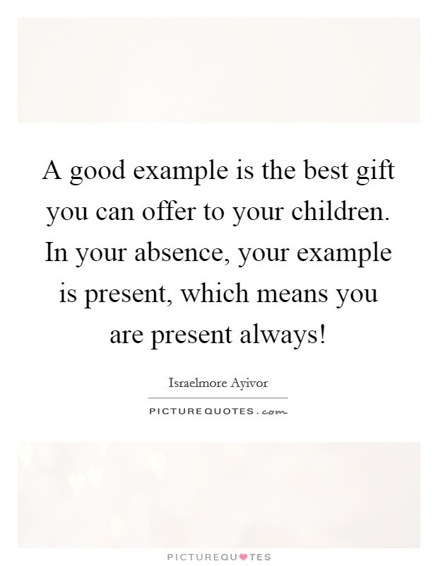 A good example is the best gift you can offer to your children. In your absence, your example is present, which means you are present always! Picture Quote #1