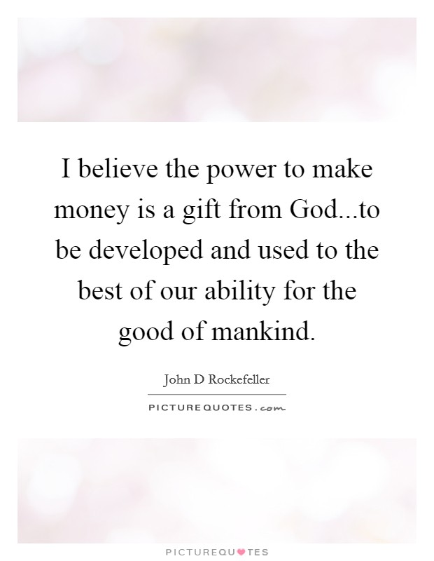 I believe the power to make money is a gift from God...to be developed and used to the best of our ability for the good of mankind Picture Quote #1