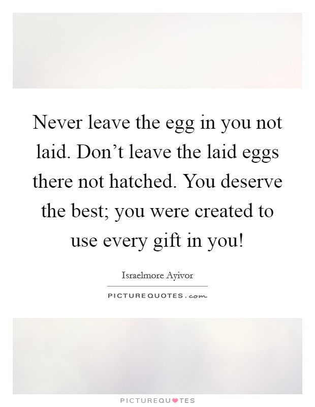 Never leave the egg in you not laid. Don't leave the laid eggs there not hatched. You deserve the best; you were created to use every gift in you! Picture Quote #1
