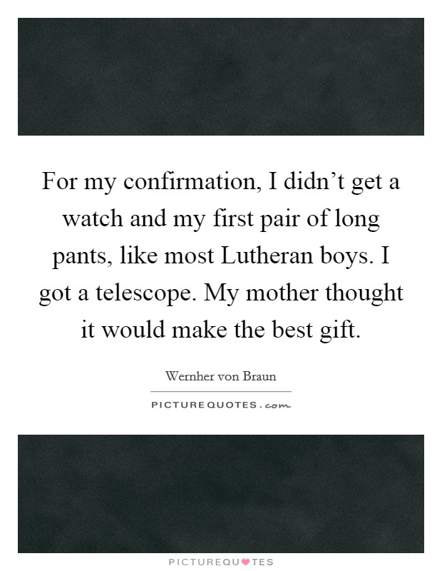 For my confirmation, I didn't get a watch and my first pair of long pants, like most Lutheran boys. I got a telescope. My mother thought it would make the best gift Picture Quote #1