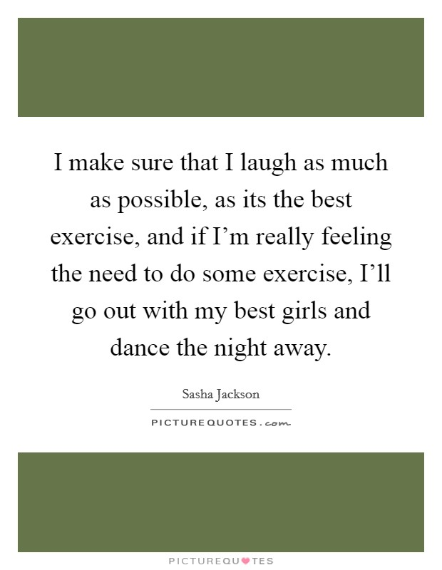 I make sure that I laugh as much as possible, as its the best exercise, and if I'm really feeling the need to do some exercise, I'll go out with my best girls and dance the night away Picture Quote #1