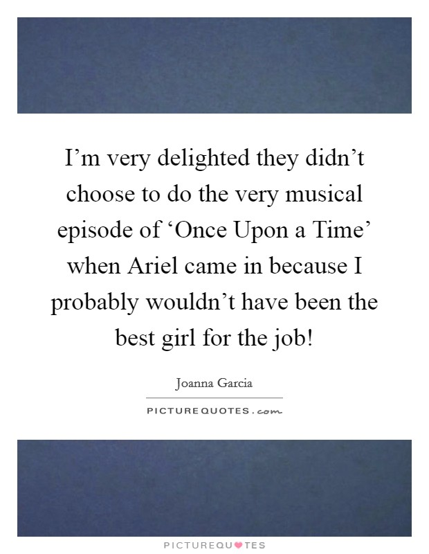 I'm very delighted they didn't choose to do the very musical episode of 'Once Upon a Time' when Ariel came in because I probably wouldn't have been the best girl for the job! Picture Quote #1