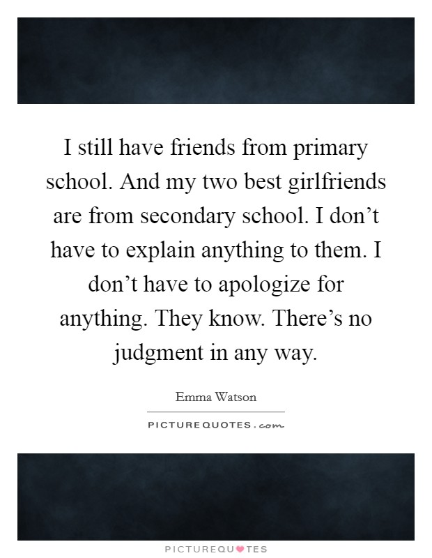 I still have friends from primary school. And my two best girlfriends are from secondary school. I don't have to explain anything to them. I don't have to apologize for anything. They know. There's no judgment in any way Picture Quote #1