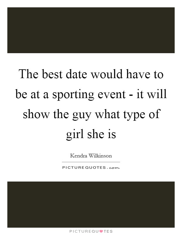 The best date would have to be at a sporting event - it will show the guy what type of girl she is Picture Quote #1