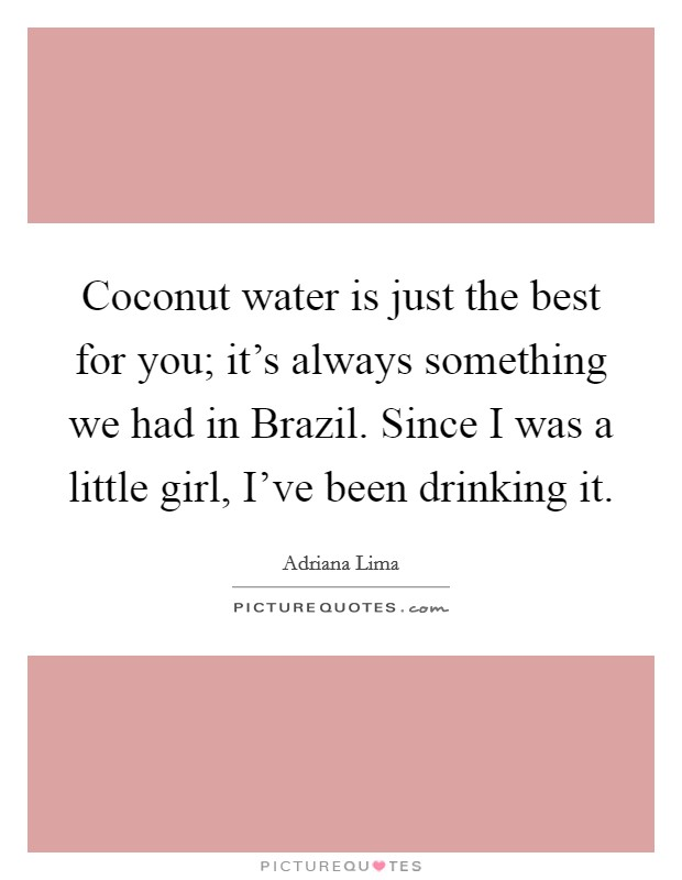 Coconut water is just the best for you; it's always something we had in Brazil. Since I was a little girl, I've been drinking it Picture Quote #1