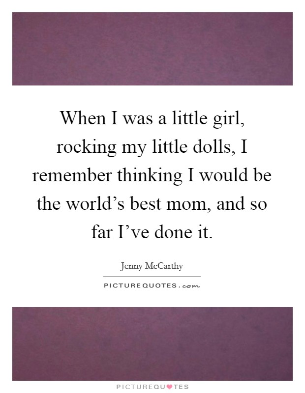 When I was a little girl, rocking my little dolls, I remember thinking I would be the world's best mom, and so far I've done it Picture Quote #1