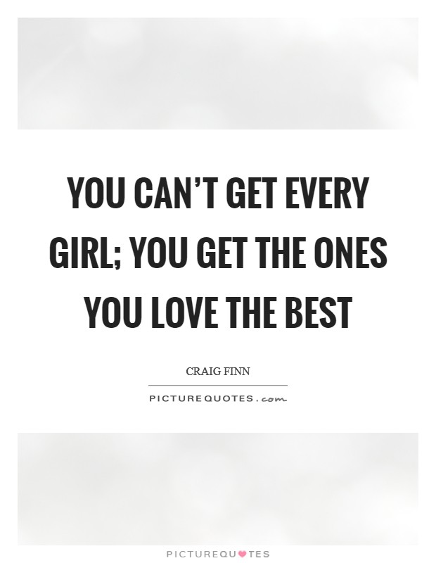 You can't get every girl; you get the ones you love the best Picture Quote #1
