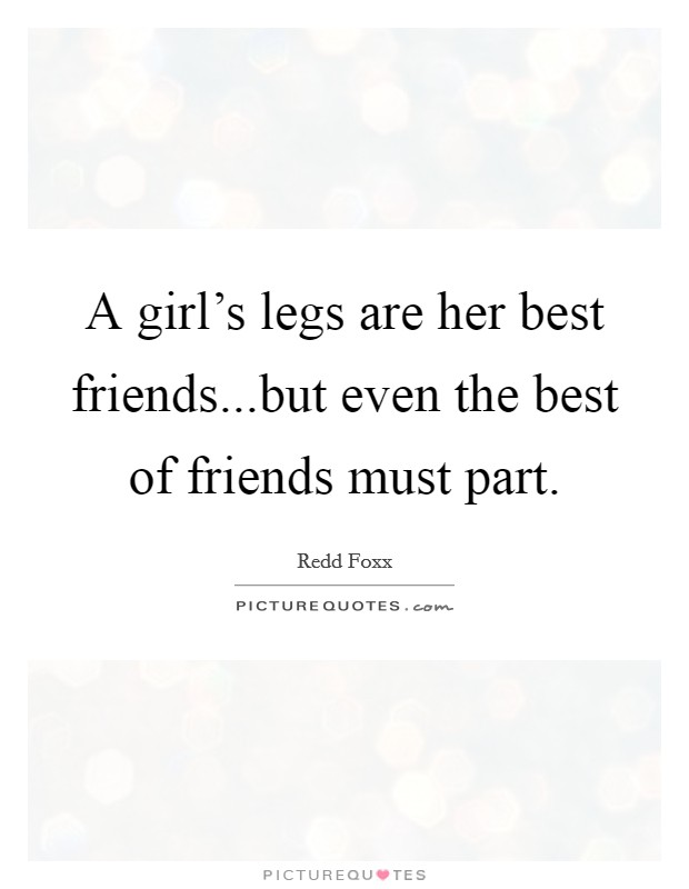 A girl's legs are her best friends...but even the best of friends must part Picture Quote #1