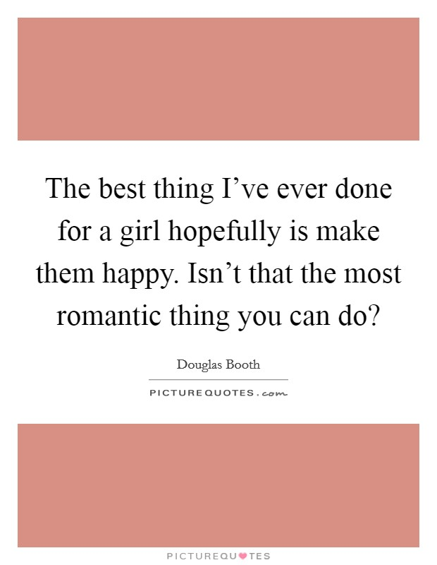 The best thing I've ever done for a girl hopefully is make them happy. Isn't that the most romantic thing you can do? Picture Quote #1