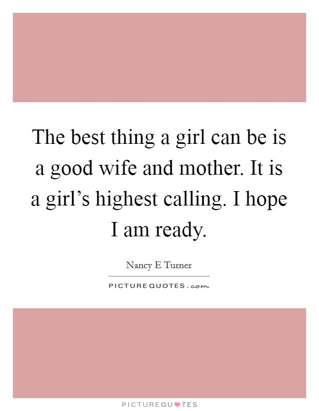 The best thing a girl can be is a good wife and mother. It is a girl's highest calling. I hope I am ready Picture Quote #1