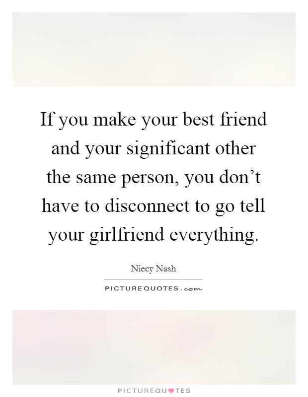 If you make your best friend and your significant other the same person, you don't have to disconnect to go tell your girlfriend everything. Picture Quote #1