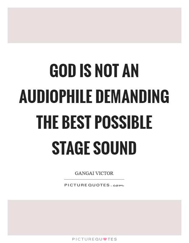 God is not an audiophile demanding the best possible stage sound Picture Quote #1