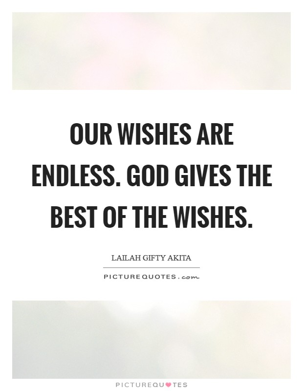 Our wishes are endless. God gives the best of the wishes Picture Quote #1
