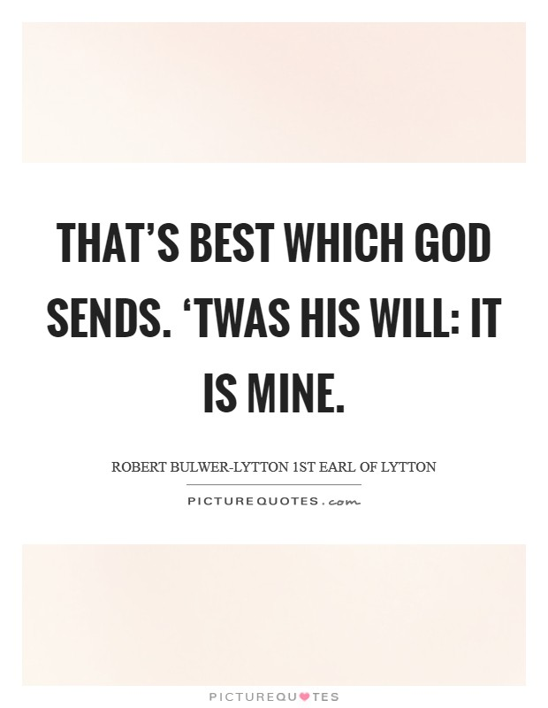 That's best Which God sends. 'Twas His will: it is mine Picture Quote #1