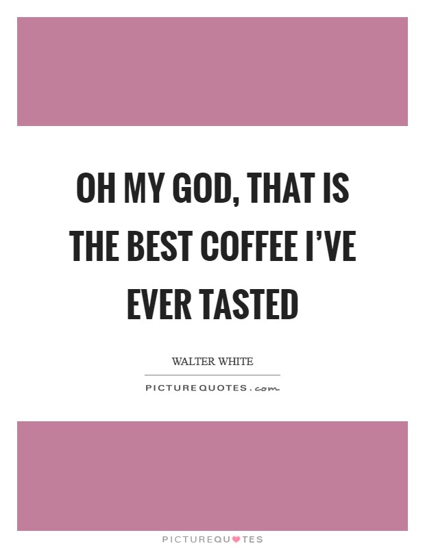 Oh my God, that is the best coffee I've ever tasted Picture Quote #1