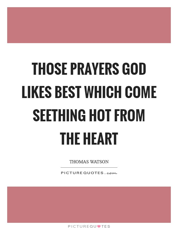 Those prayers God likes best which come seething hot from the heart Picture Quote #1