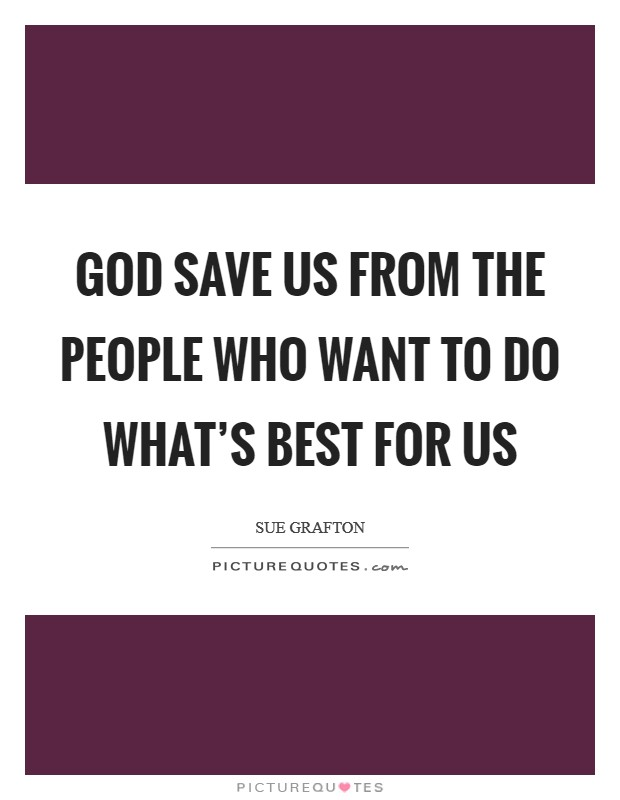 God save us from the people who want to do what's best for us Picture Quote #1