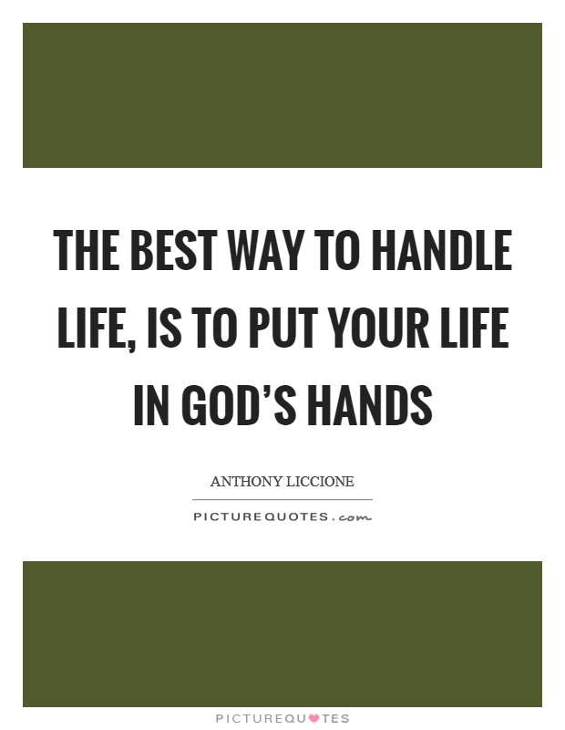 The best way to handle life, is to put your life in God's hands Picture Quote #1