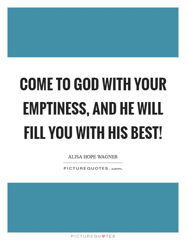 Come to God with your emptiness, and He will fill you with His best! Picture Quote #1