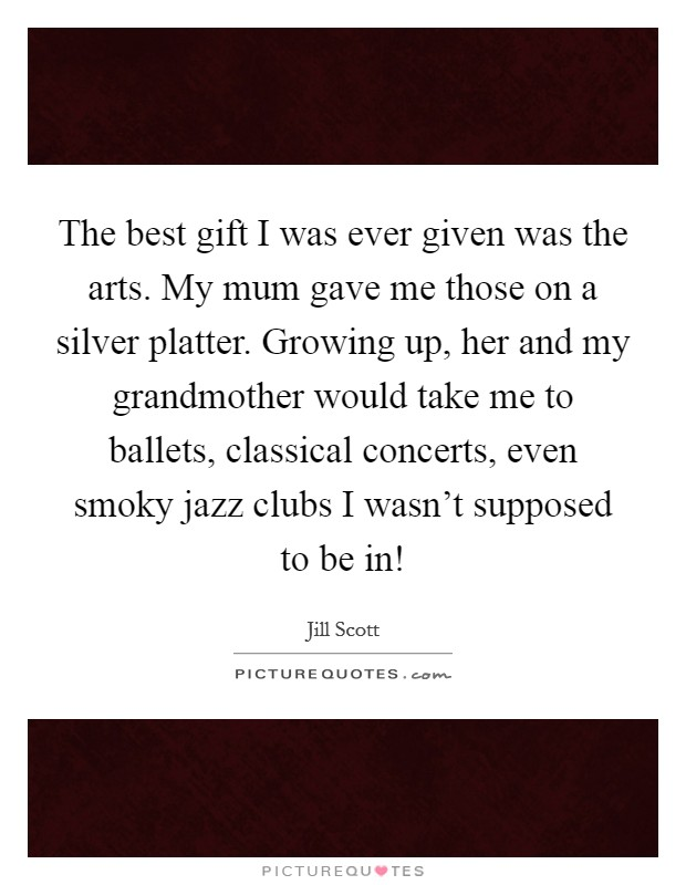 The best gift I was ever given was the arts. My mum gave me those on a silver platter. Growing up, her and my grandmother would take me to ballets, classical concerts, even smoky jazz clubs I wasn't supposed to be in! Picture Quote #1